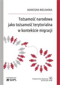 Tożsamość narodowa jako tożsamość terytorialna w kontekście migracji - Agnieszka Bielewska | mała okładka
