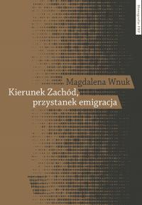Kierunek Zachód przystanek emigracja Adaptacja polskich emigrantów w Austrii, Szwecji i we Włoszech - Magdalena Wnuk   mała okładka