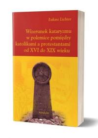 Wizerunek kataryzmu w polemice pomiędzy katolikami a protestantami od XVI do XIX wieku - Łukasz Lichter | mała okładka