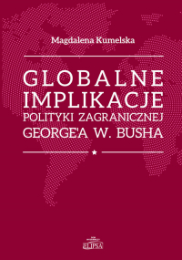 Globalne implikacje polityki zagranicznej George'a W. Busha - Magdalena Kumelsaka | mała okładka
