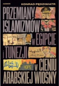 Przemiany islamizmów w Egipcie i Tunezji w cieniu Arabskiej Wiosny - Konrad Pędziwiatr   mała okładka