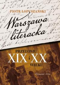 Warszawa literacka przełomu XIX i XX wieku - Piotr Łopuszański | mała okładka