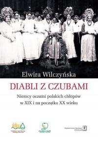 Diabli z czubami Niemcy oczami polskich chłopów w XIX i na początku XX wieku - Elwira Wilczyńska | mała okładka
