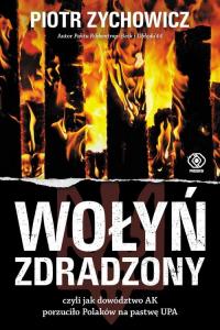 Wołyń zdradzony czyli jak dowództwo AK porzuciło Polaków na pastwę UPA - Piotr Zychowicz | mała okładka