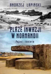 Plaże inwazji w Normandii Pejzaż i historia - Andrzej Łapiński   mała okładka