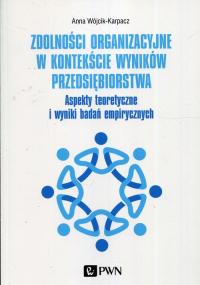 Zdolności organizacyjne w kontekście wyników przedsiębiorstwa Aspekty teoretyczne i wyniki badań empirycznych - Anna Wójcik-Karpacz   mała okładka