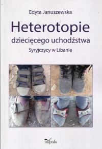 Heterotopie dziecięcego uchodźstwa Syryjczycy w Libanie - Edyta Januszewska | mała okładka
