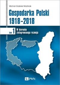 Gospodarka Polski 1918-2018 W kierunku zintegrowanego rozwoju. Tom 1 - Woźniak Michał Gabriel | mała okładka