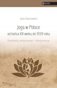 Joga w Polsce od końca XIX wieku do 1939 roku Konteksty ezoteryczne i interpretacje - Agata Świerzowska   mała okładka