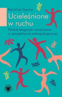 Ucieleśnione w ruchu polskie biegaczki profesjonalne w perspektywie antropologicznej - Karolina Szyma | mała okładka