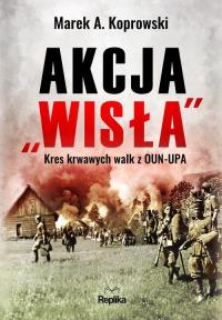 """Akcja """"Wisła"""" Kres krwawych walk z OUN-UPA - Koprowski Marek A.   mała okładka"""