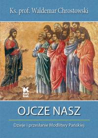 Ojcze nasz Dzieje i przesłanie Modlitwy Pańskiej - Waldemar Chrostowski | mała okładka