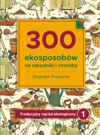 300 ekosposobów na szkodniki i choroby Tradycyjny Ogród Ekologiczny 1 - Zbigniew Przybylak | mała okładka