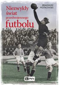 Niezwykły świat przedwojennego futbolu - Remigiusz Piotrowski | mała okładka