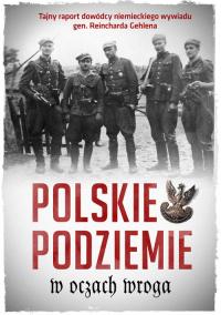 Polskie podziemie w oczach wroga Tajny raport dowództwa niemieckiego wywiadu gen. Reinharda Gehlena -    mała okładka