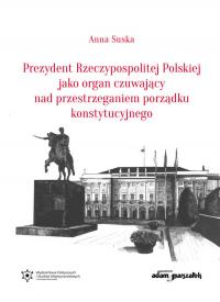 Prezydent Rzeczypospolitej Polskiej jako organ czuwający nad przestrzeganiem porządku konstytucyjnego - Anna Suska   mała okładka