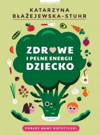 Zdrowe i pełne energii dziecko Porady mamy dietetyczki - Katarzyna Błażejewska-Stuhr | mała okładka
