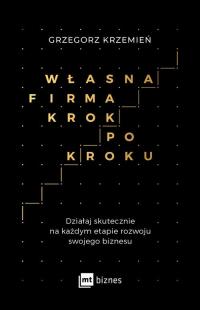 Własna firma krok po kroku Działaj skutecznie na każdym etapie rozwoju swojego biznesu - Grzegorz Krzemień | mała okładka