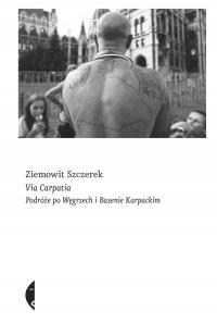 Via Carpatia Podróże po Węgrzech i Basenie Karpackim - Ziemowit Szczerek | mała okładka