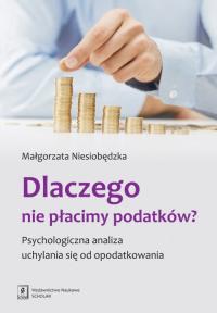 Dlaczego nie płacimy podatków Psychologiczna analiza uchylania się od opodatkowania - Małgorzata Niesiobędzka | mała okładka