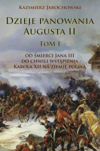 Dzieje panowania Augusta II tom I Od śmierci Jana III do chwili wstąpienia Karola XII na ziemię polską - Kazimierz Jarochowski   mała okładka