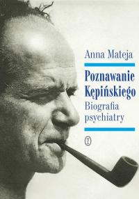 Poznawanie Kępińskiego Biografia psychiatry - Anna Mateja | mała okładka