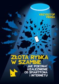 Złota rybka w szambie Jak pokonać uzależnienie od smartfona i internetu - Krzysztof Piersa | mała okładka