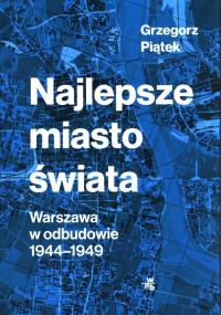 Najlepsze miasto świata Warszawa w odbudowie 1944-1949 - Grzegorz Piątek   mała okładka