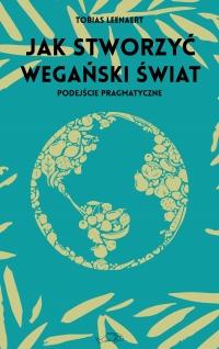 Jak stworzyć wegański świat. Podejście pragmatyczne  - Tobias Leenaert   mała okładka