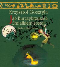 Jak Burczybrzuszek Śmiałkiem został Bajka o Złotej Kaczce - Krzysztof Gosztyła | mała okładka