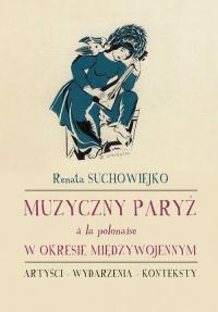 Muzyczny Paryż a la polonaise w okresie międzywojennym Artyści - wydarzenia - konteksty - Renata Suchowiejko   mała okładka