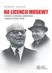Na licencji Moskwy Wokół Gomułki, Bermana i innych 1943–1970 - Robert Spałek | mała okładka