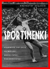 Sportsmenki Pierwsze polskie olimpijki, medalistki, rekordzistki - Krzysztof Szujecki | mała okładka