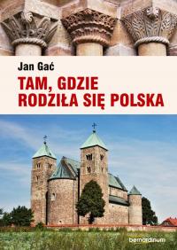 Tam, gdzie rodziła się Polska - Jan Gać   mała okładka