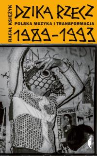 Dzika rzecz Polska muzyka i transformacja 1989-1993 - Rafał Księżyk | mała okładka