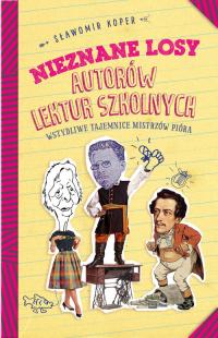 Nieznane losy autorów lektur szkolnych Wstydliwe tajemnice mistrzów pióra - Sławomir Koper | mała okładka