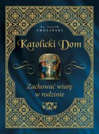 Katolicki dom Zachować wiarę w rodzinie - Leszek Smoliński | mała okładka