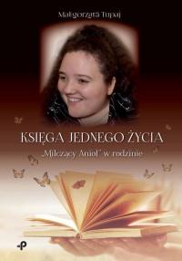 """Księga jednego życia. """"Milczący Anioł"""" w rodzinie - Małgorzata Tupaj   mała okładka"""