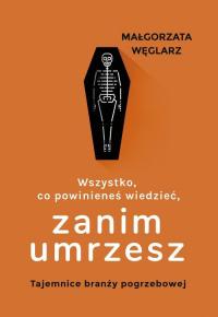 Wszystko co powinieneś wiedzieć zanim umrzesz Tajemnice branży pogrzebowej - Małgorzata Węglarz | mała okładka