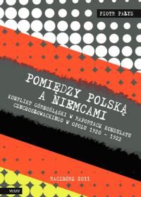 Pomiędzy Polską a Niemcami Konflikt Górnośląski w raportach konsulatu czechosłowackiego w Opolu 1920-1922 - Piotr Pałys   mała okładka