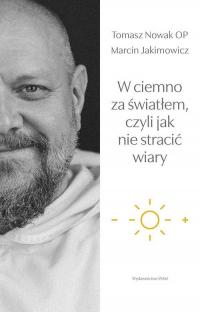 W ciemno za światłem, czyli jak nie stracić wiary - Jakimowicz Marcin, Nowak Tomasz | mała okładka