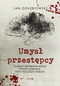 Umysł przestępcy Tajniki kryminalnego profilowania psychologicznego - Jan Gołębiowski   mała okładka