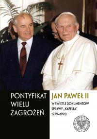 """Pontyfikat wielu zagrożeń Jan Paweł II w świetle dokumentów sprawy """"Kapella"""" 1979–1990 -    mała okładka"""