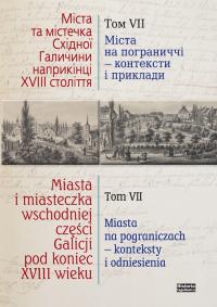 Miasta i miasteczka wschodniej części Galicji pod koniec XVIII wieku Tom 7 Miasta na pograniczach - konteksty i odniesienia - zbiorowa Praca   mała okładka