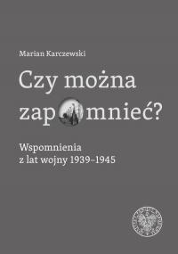 Czy można zapomnieć? Wspomnienia z lat wojny 1939–1945 - Marian Karczewski | mała okładka