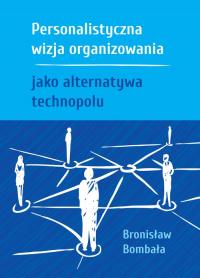Personalistyczna wizja organizowania jako alternatywa technopolu - Bronisław Bombała | mała okładka