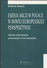 Emisja akcji w Polsce w nowej europejskiej perspektywie Jednolity rynek papieró wartościowych w Unii Europejskiej - Wioletta Nawrot   mała okładka