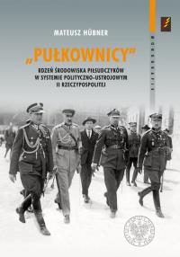 Pułkownicy rdzeń środowiska piłsudczyków w systemie polityczno-ustrojowym II Rzeczypospolitej - Mateusz Hubner | mała okładka