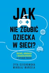 Jak nie zgubić dziecka w sieci? Rozwój, edukacja i bezpieczeństwo w cyfrowym świecie - Czechowska Zyta, Marcela Mikołaj   mała okładka