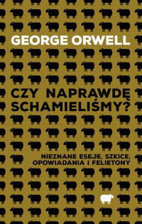 Czy naprawdę schamieliśmy? Nieznane eseje, szkice, opowiadania i felietony - George Orwell | mała okładka